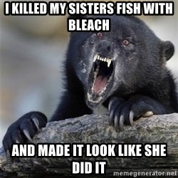 Insane Confession Bear - I killed my sisters fish with bleach And made it look like she did it
