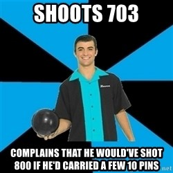 Annoying Bowler Guy  - Shoots 703 Complains that he would've shot 800 if he'd carried a few 10 pins