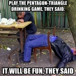 drunk - play the pentagon-triangle drinking game, they said. it will be fun, they said