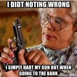Madea-gun meme - I didt noting wrong I simply hadt my gun out when going to the bank