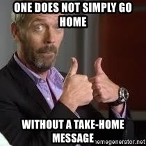 cool story bro house - One does not simply go home without a take-home message