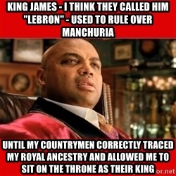 """Charles Barkley """"That's Turrible' - king james - i think they called him """"lebron"""" - used to rule over manchuria until my countrymen correctly traced my royal ancestry and allowed me to sit on the throne as their king"""