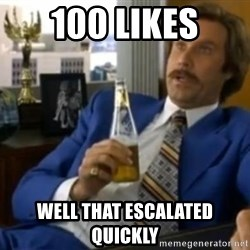 That escalated quickly-Ron Burgundy - 100 likes well that escalated quickly