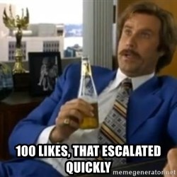 That escalated quickly-Ron Burgundy -  100 likes, that escalated quickly