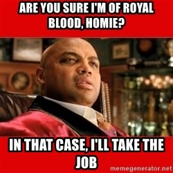 """Charles Barkley """"That's Turrible' - are you sure i'm of royal blood, homie? in that case, i'll take the job"""