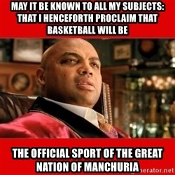 """Charles Barkley """"That's Turrible' - may it be known to all my subjects: that i henceforth proclaim that basketball will be the official sport of the great nation of manchuria"""