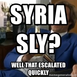 well that escalated quickly  - Syriasly?                                        Well that escalated quickly