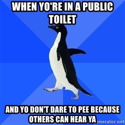 Socially Awkward Penguin - when yo're in a PUBLIC toilet and yo don't dare to pee because others can hear ya