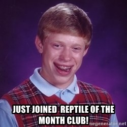 Bad Luck Brian -  Just joined  Reptile of the month club!