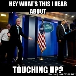 Inappropriate Timing Bill Clinton - Hey what's this i hear about Touching up?