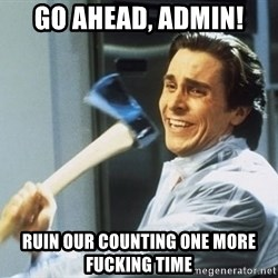 Patrick Bateman With Axe - GO AHEAD, ADMIN! RUIN OUR COUNTING ONE MORE FUCKING TIME