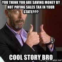 cool story bro house - You think you are saving money by not paying sales tax in your state??? Cool Story bro
