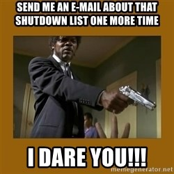 say what one more time - Send me an E-MAIL ABOUT THAT SHUTDOWN LIST ONE MORE TIME I DARE YOU!!!