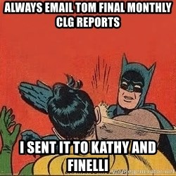 batman slap robin - Always email Tom Final MOnthly  CLG reports I sent it to Kathy and Finelli