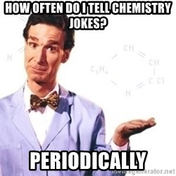 Bill Nye - how often do i tell chemistry jokes? periodically