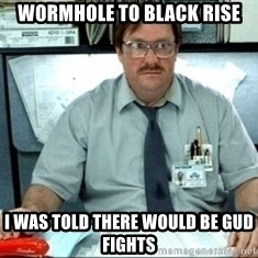 I was told there would be ___ - wormhole to black rise i was told there would be gud fights