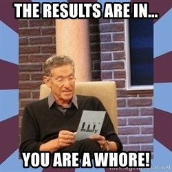 maury povich lol - the results are in... you are a whore!
