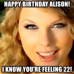 Taylor Swift - Happy birthday alison! i know you're feeling 22!