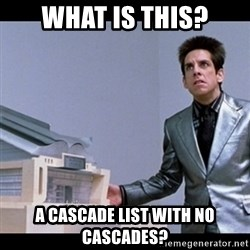 Zoolander for Ants - WHAT IS THIS? A CASCADE LIST WITH NO CASCADES?