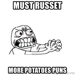 MUST RESIST - Must russet More potatoes puns