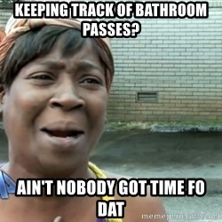 nobody got time fo dat - keeping track of bathroom passes? ain't nobody got time fo dat