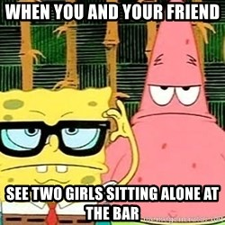 Serious Spongebob - When you anD your friend  See two girls sitting alone at the bar
