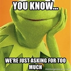 Kermit the frog - you know... we're just asking for too much