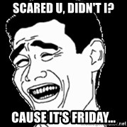 Laughing - SCARED U, DIDn'T I? CAUSE IT'S FRIDAY...