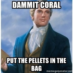 Joseph Smith - dammit coral put the pellets in the bag