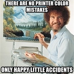 SAD BOB ROSS - THere are no printer color mistakes only happy little accidents