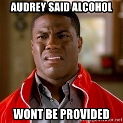 Kevin hart too - Audrey said alcohol Wont be provided