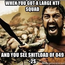 sparta - when you got a LARGE ntf squad and you see shitload of 049-2s