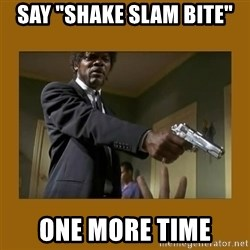 """say what one more time - say """"Shake slam bite"""" one more time"""