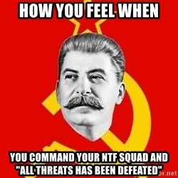 """Stalin Says - How you feel when  you command your NTF squad and """"all threats has been defeated"""""""