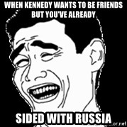 Laughing - when kennedy wants to be friends but you've already  sided with Russia
