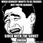 Laughing - when kennedy wants to be friends but you've already  sided with the soviet union