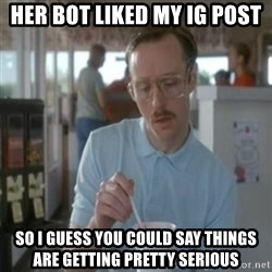Pretty serious - Her bot liked my ig post So I guess you could say things are getting pretty serious