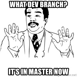 neil degrasse tyson reaction - what dev branch? It's in master now