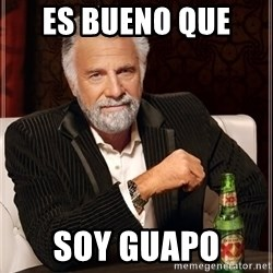 The Most Interesting Man In The World - es bueno que  soy guapo