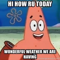 Happily Oblivious Patrick - HI HOW RU TODAY WONDERFUL WEATHER WE ARE HAVING