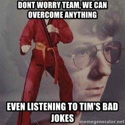 Karate Kyle - Dont worry team, we can overcome anything Even listening to tim's bad jokes