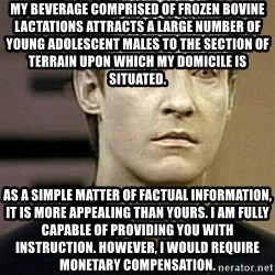 Star Trek Data - My beverage comprised of frozen bovine lactations attracts a large number of young adolescent males to the section of terrain upon which my domicile is situated. As a simple matter of factual information, it is more appealing than yours. I am fully capable of providing you with instruction. However, I would require monetary compensation.