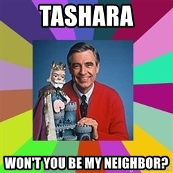 mr rogers  - Tashara won't you be my neighbor?
