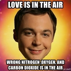 Sheldon Big Bang Theory - love is in the air wrong nitrogen ,oxygen, and carbon dioxide is in the air