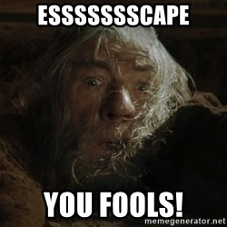 gandalf run you fools closeup - essssssscape you fools!