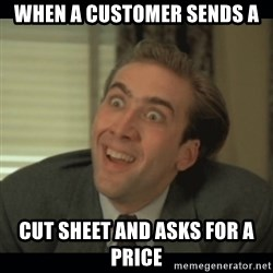 Nick Cage - when a customer sends a cut sheet and asks for a price