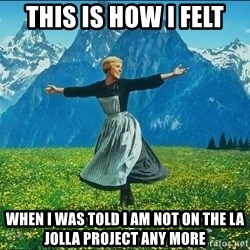 Look at all the things - This is how I felt When I was told I am not on the LA Jolla project any more