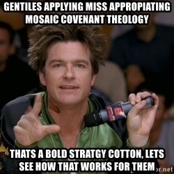 Bold Strategy Cotton - Gentiles applying miss appropiating mosaic covenant theology  Thats a bold stratgy cotton, lets see how that Works for them
