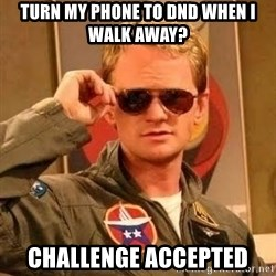 Barney Stinson - Turn my phone to dnd when I walk away? challenge accepted