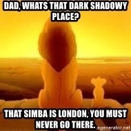 The Lion King - Dad, whats that dark shadowy place? That simba is london, you must never go there.